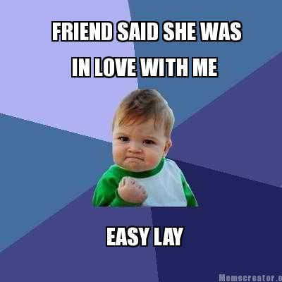 Meme Creator - FRIEND SAID SHE WAS IN LOVE WITH ME EASY ...