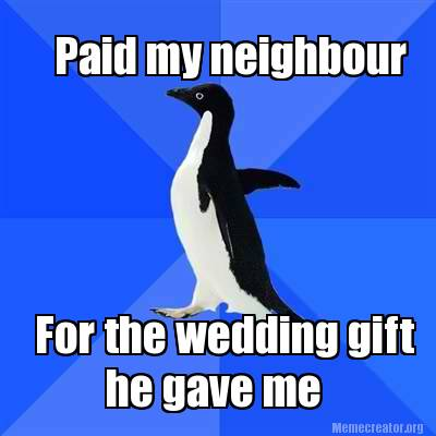 Meme Creator - Paid my neighbour he gave me For the wedding gift Meme ...