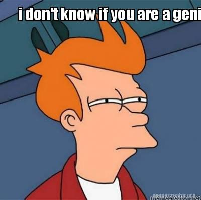 Youre A Genius Meme Meme Creator - i don't...
