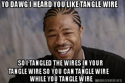 Meme Creator - YO DAWG I HEARD YOU LIKE TANGLE WIRE SO I ...
