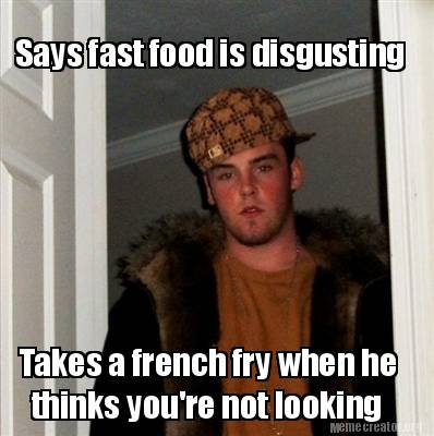 Meme Creator - Funny Says fast food is disgusting Takes a ...