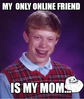 Meme Creator - my only online friend is my mom... Meme ...