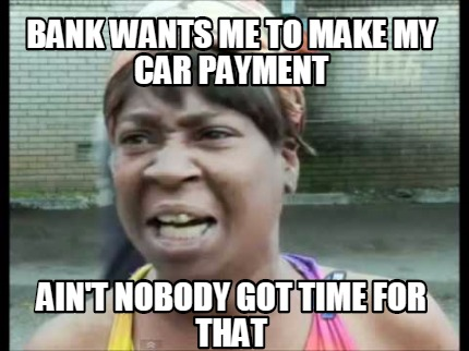 Car Payments >> Meme Creator - Bank wants me to make my car payment ain't ...