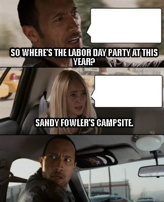 Meme Creator - Funny So where's the labor day party at ...