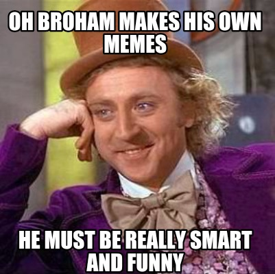 Meme Creator - Oh broham makes his own memes He must be ...