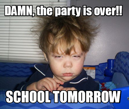 Meme Creator - DAMN, the party is over!! School Tomorrow ...