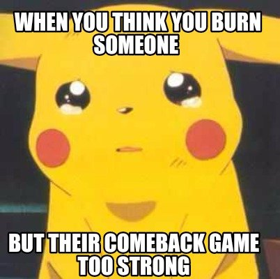 Meme Creator - When you think you burn someone But their ...