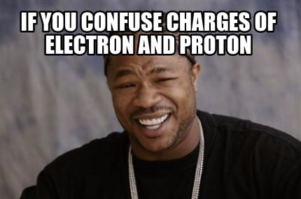 Meme Creator If You Confuse Charges Of Electron And