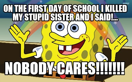 Make My Day >> Meme Creator - Funny On the first day of school I killed my stupid sister and I said!... NOBODY ...