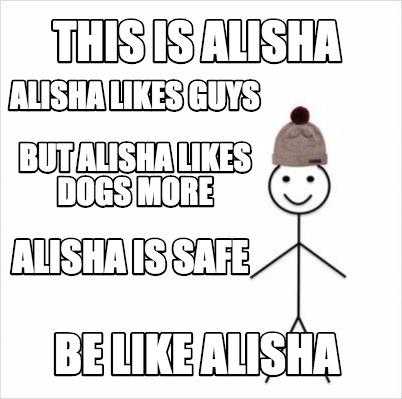 This Is Alisha Be Like Alisha Alisha Likes Guys But Alisha Likes Dogs More Alish
