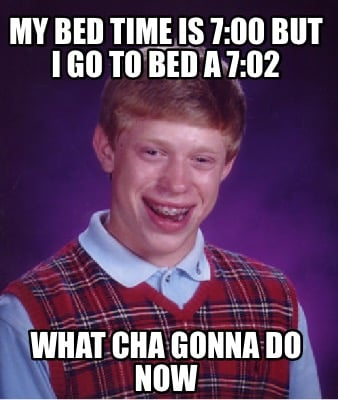 Meme Creator - Funny My bed time is 7:00 but I go to bed a ...  Go To Bed Meme
