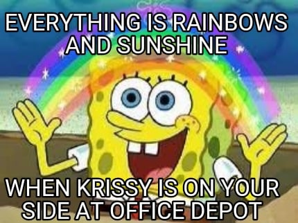 Newest Side By Side >> Meme Creator - Everything is rainbows and sunshine When Krissy is on your side at office depot ...