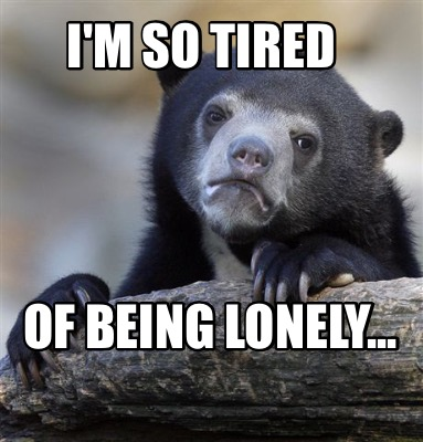 Meme Creator - Funny I'm so tired Of being lonely Meme