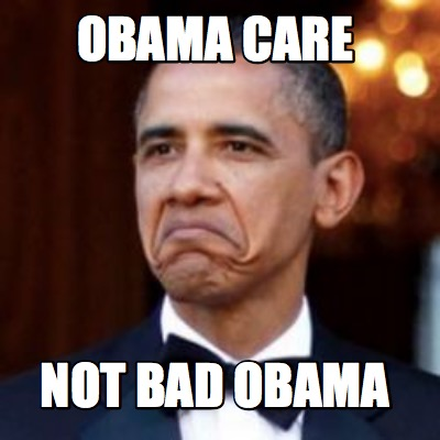 meme creator funny obama care not bad obama meme
