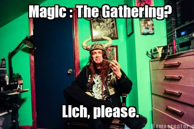 Meme Creator - Magic : The Gathering? Lich, please. Meme ...