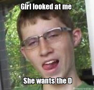 Meme Creator - Girl looked at me She wants the D Meme ...